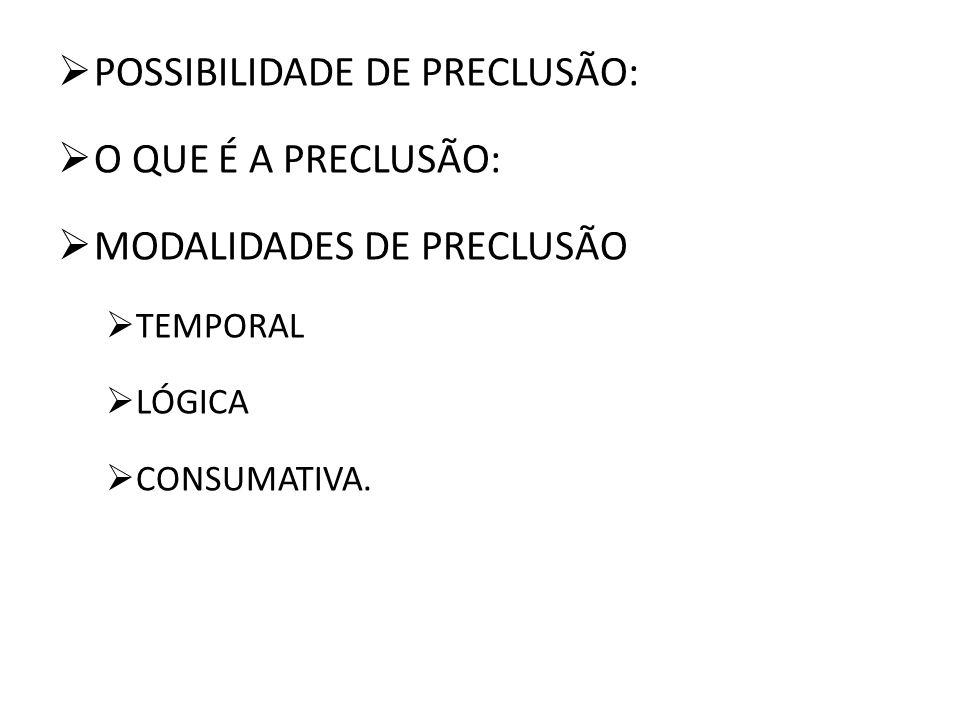 POSSIBILIDADE DE PRECLUSÃO: O QUE É A PRECLUSÃO: MODALIDADES DE PRECLUSÃO TEMPORAL LÓGICA CONSUMATIVA.