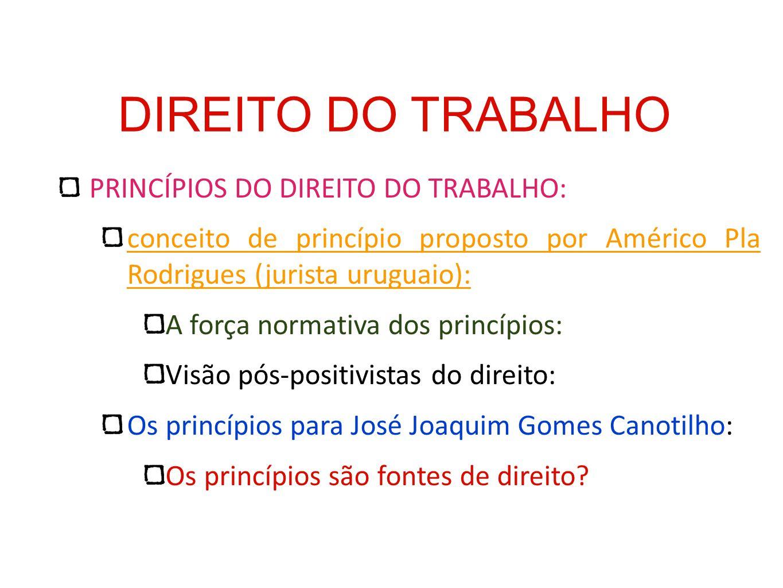 DIREITO DO TRABALHO PRINCÍPIOS DO DIREITO DO TRABALHO: conceito de princípio proposto por Américo Pla Rodrigues (jurista uruguaio): A força normativa
