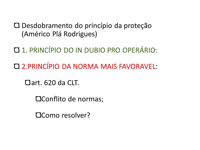 Desdobramento do princípio da proteção (Américo Plá Rodrigues) 1. PRINCÍPIO DO IN DUBIO PRO OPERÁRIO: 2.PRINCÍPIO DA NORMA MAIS FAVORAVEL: art. 620 da