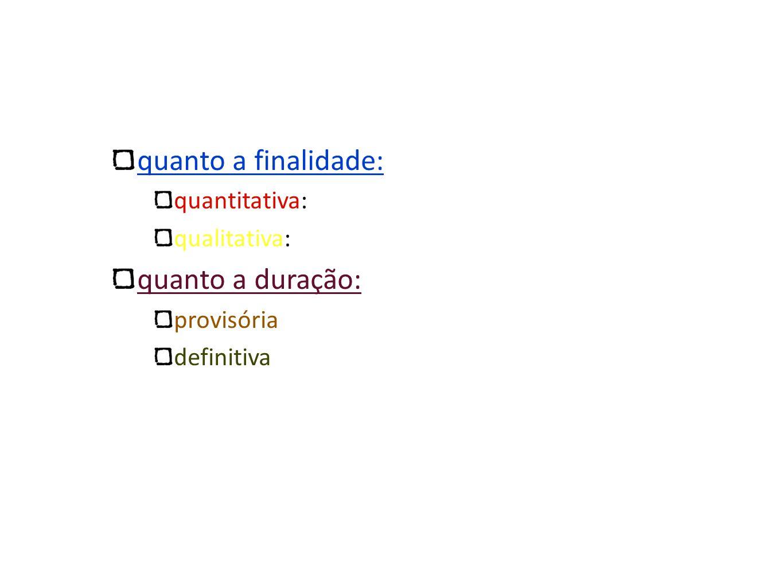 quanto a finalidade: quantitativa: qualitativa: quanto a duração: provisória definitiva