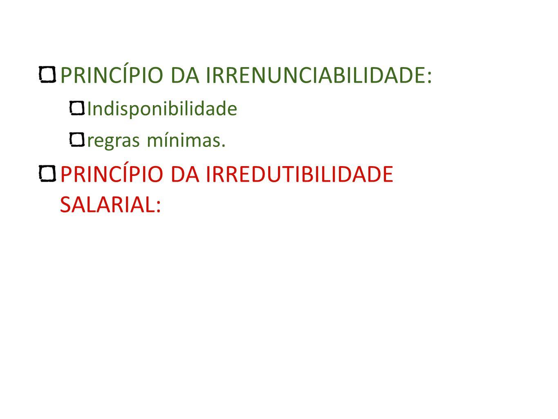PRINCÍPIO DA IRRENUNCIABILIDADE: Indisponibilidade regras mínimas. PRINCÍPIO DA IRREDUTIBILIDADE SALARIAL: