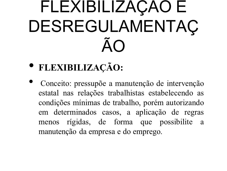 FLEXIBILIZAÇÃO E DESREGULAMENTAÇ ÃO FLEXIBILIZAÇÃO: Conceito: pressupõe a manutenção de intervenção estatal nas relações trabalhistas estabelecendo as