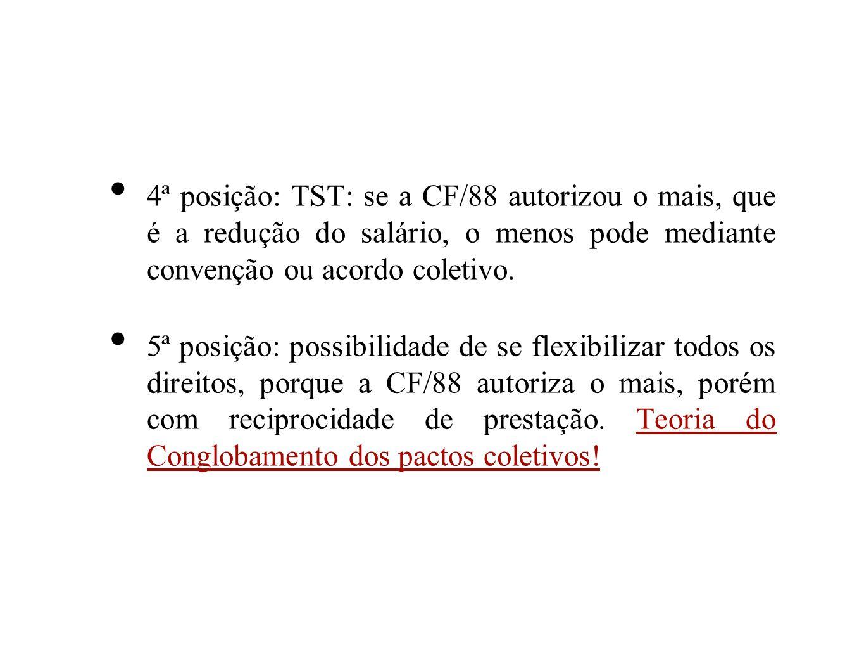 4ª posição: TST: se a CF/88 autorizou o mais, que é a redução do salário, o menos pode mediante convenção ou acordo coletivo. 5ª posição: possibilidad