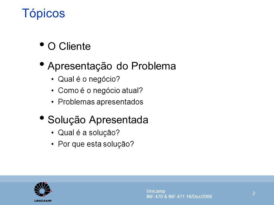 Unicamp INF-470 & INF-471 16/Dez/2006 2 Tópicos O Cliente Apresentação do Problema Qual é o negócio? Como é o negócio atual? Problemas apresentados So