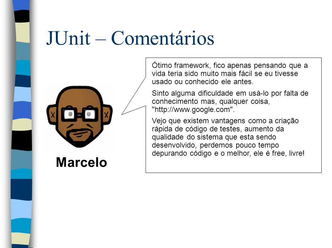 JUnit – Comentários Marcelo Ótimo framework, fico apenas pensando que a vida teria sido muito mais fácil se eu tivesse usado ou conhecido ele antes.
