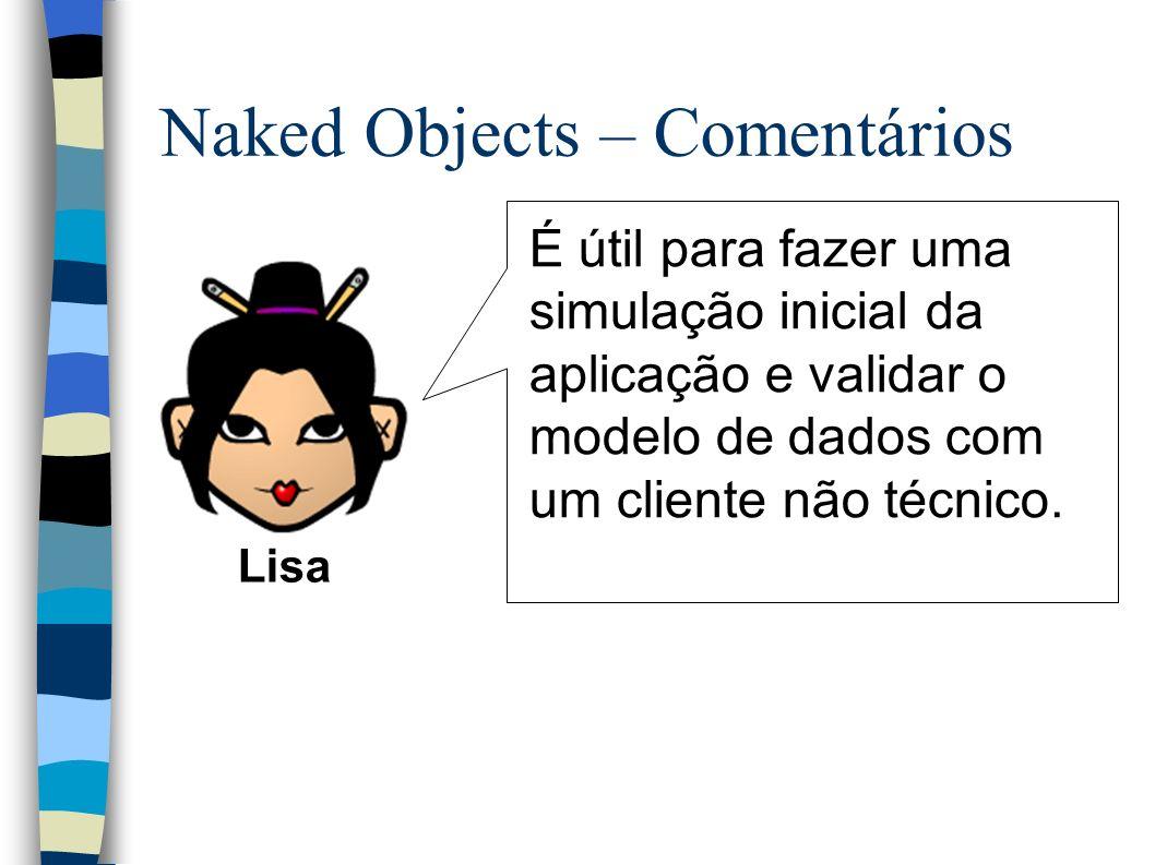 Naked Objects – Comentários É útil para fazer uma simulação inicial da aplicação e validar o modelo de dados com um cliente não técnico.