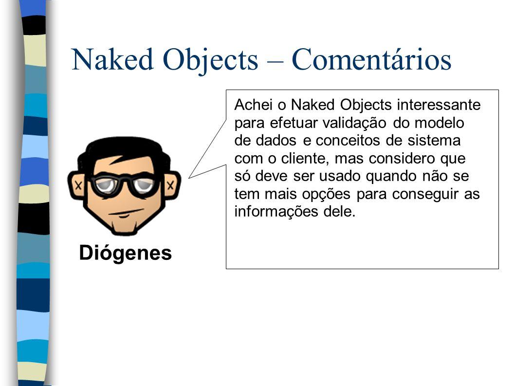Naked Objects – Comentários Diógenes Achei o Naked Objects interessante para efetuar validação do modelo de dados e conceitos de sistema com o cliente, mas considero que só deve ser usado quando não se tem mais opções para conseguir as informações dele.