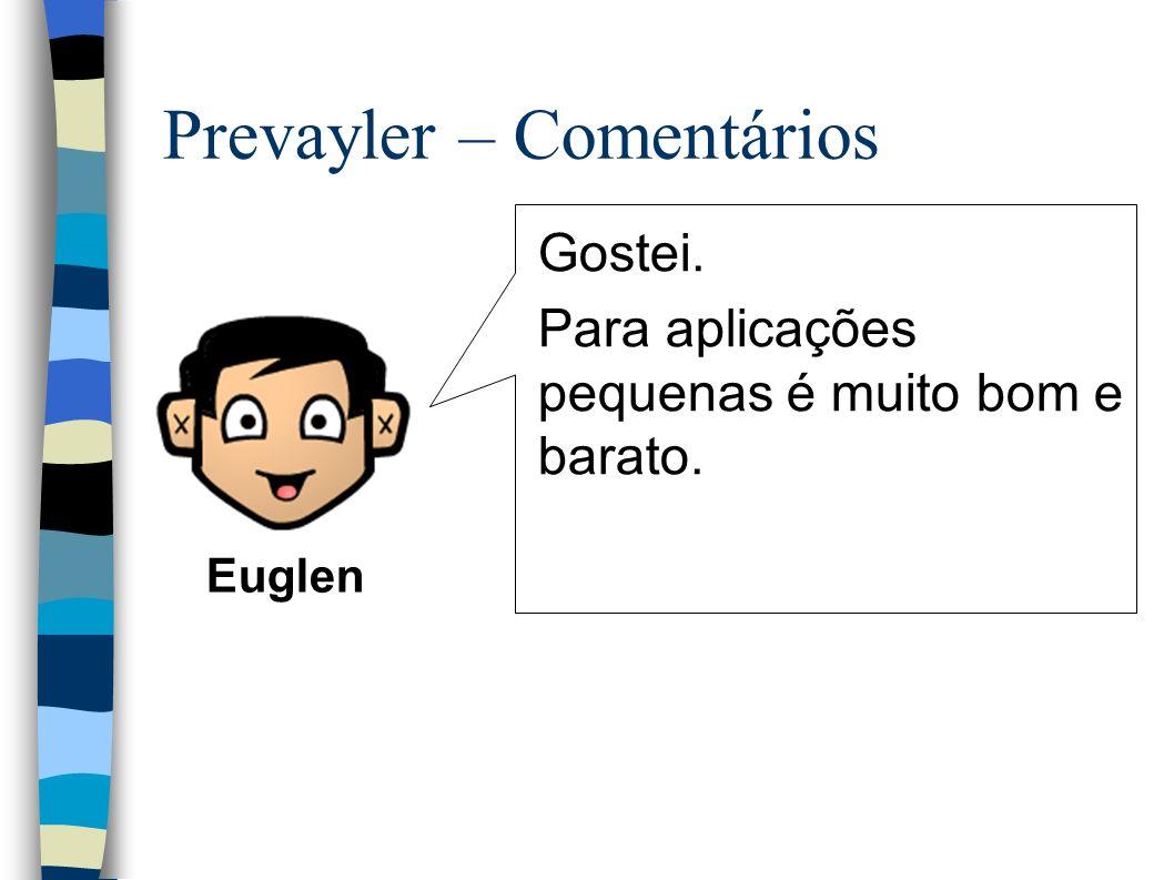 Prevayler – Comentários Gostei. Para aplicações pequenas é muito bom e barato. Euglen