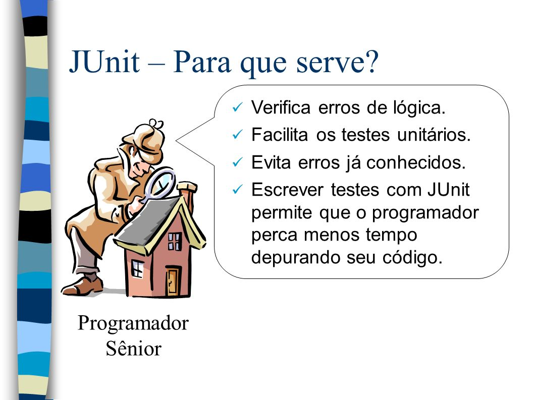 JUnit – Para que serve. Verifica erros de lógica.