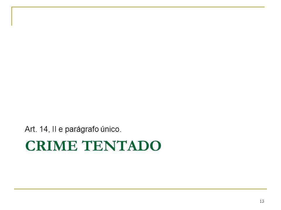 CRIME TENTADO Art. 14, II e parágrafo único. 13