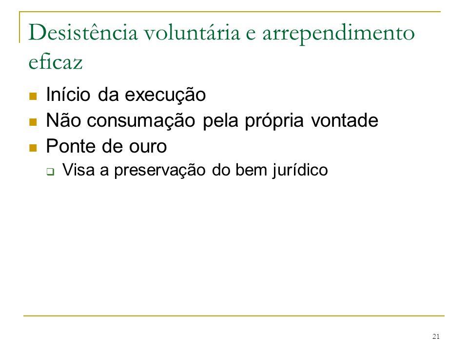 21 Desistência voluntária e arrependimento eficaz Início da execução Não consumação pela própria vontade Ponte de ouro Visa a preservação do bem juríd