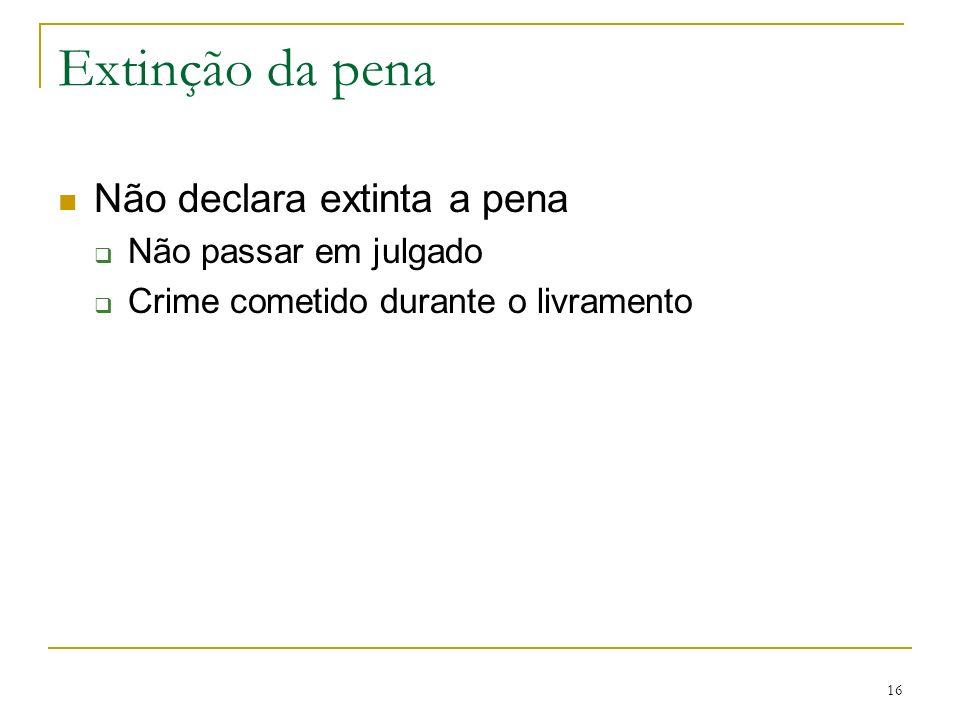 16 Extinção da pena Não declara extinta a pena Não passar em julgado Crime cometido durante o livramento