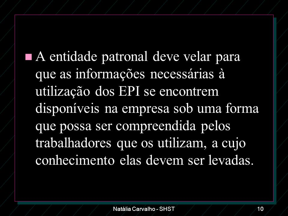 Natália Carvalho - SHST10 n A entidade patronal deve velar para que as informações necessárias à utilização dos EPI se encontrem disponíveis na empres