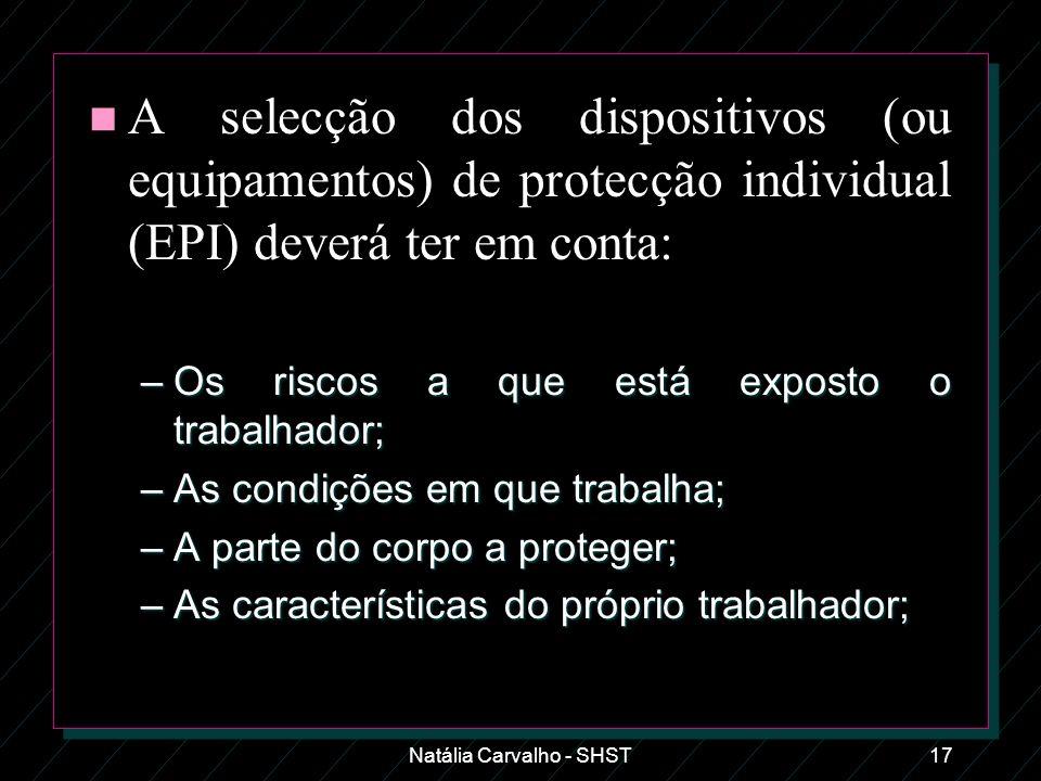 Natália Carvalho - SHST17 n A selecção dos dispositivos (ou equipamentos) de protecção individual (EPI) deverá ter em conta: –Os riscos a que está exp
