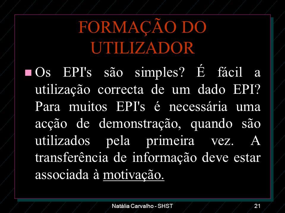 Natália Carvalho - SHST21 FORMAÇÃO DO UTILIZADOR n Os EPI's são simples? É fácil a utilização correcta de um dado EPI? Para muitos EPI's é necessária