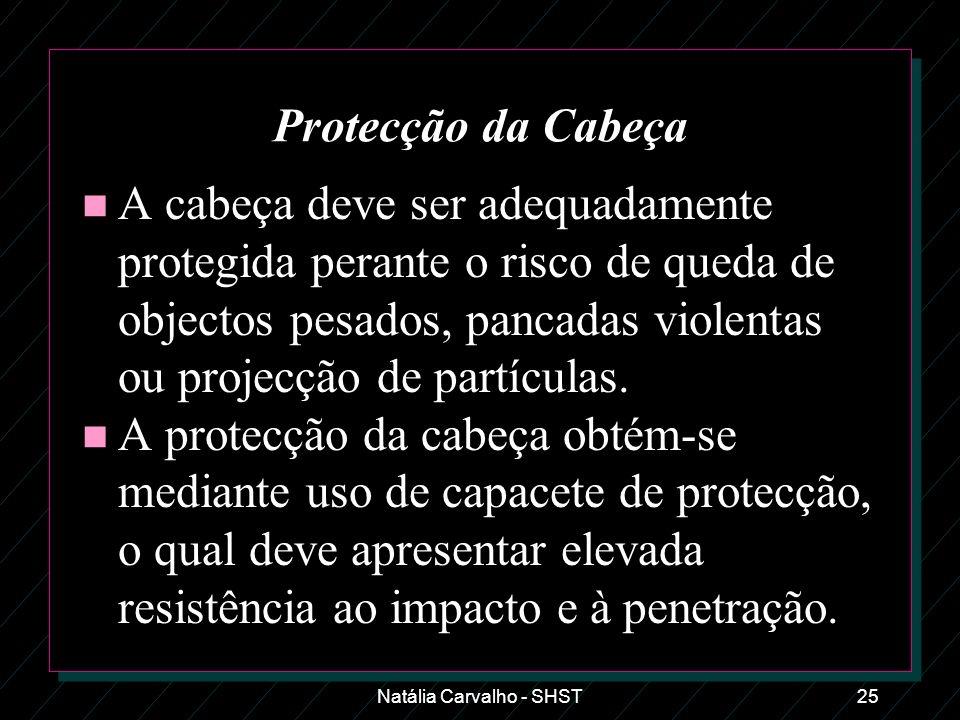 Natália Carvalho - SHST25 Protecção da Cabeça n A cabeça deve ser adequadamente protegida perante o risco de queda de objectos pesados, pancadas viole