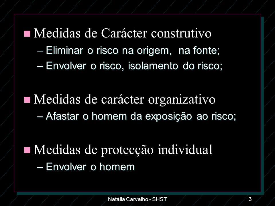 Natália Carvalho - SHST3 n Medidas de Carácter construtivo –Eliminar o risco na origem, na fonte; –Envolver o risco, isolamento do risco; n Medidas de