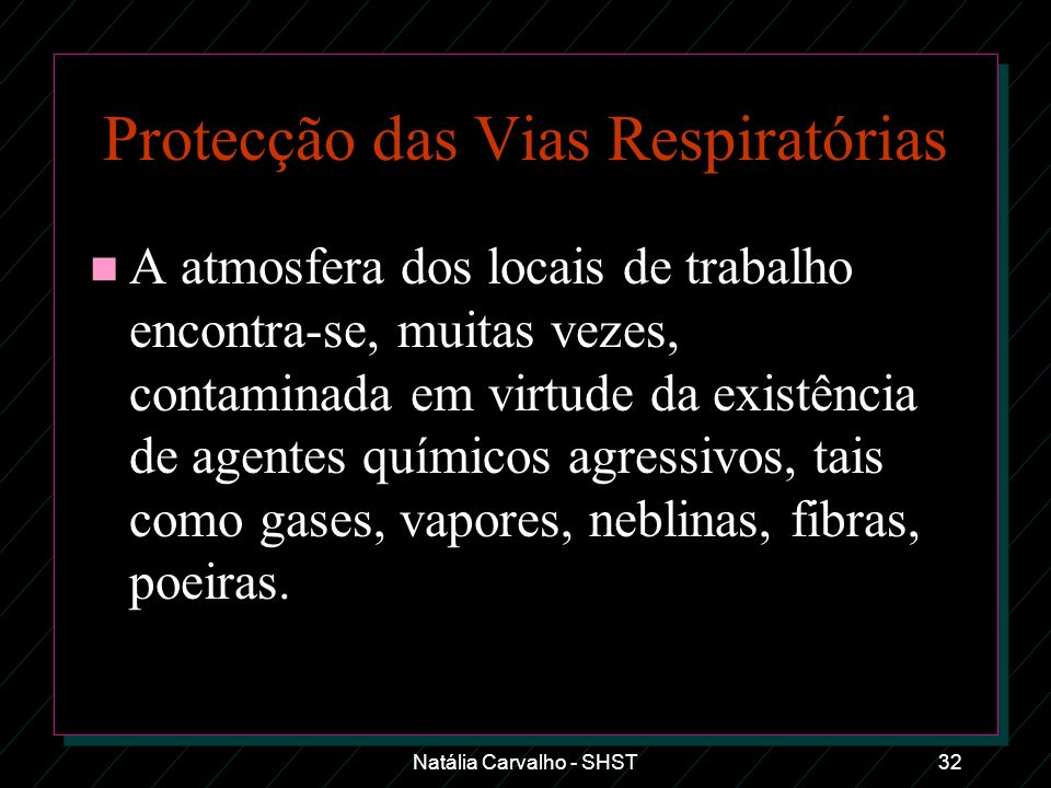 Natália Carvalho - SHST32 Protecção das Vias Respiratórias n A atmosfera dos locais de trabalho encontra-se, muitas vezes, contaminada em virtude da e