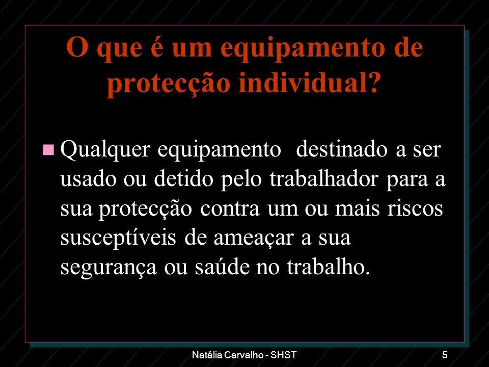 Natália Carvalho - SHST5 O que é um equipamento de protecção individual? n Qualquer equipamento destinado a ser usado ou detido pelo trabalhador para