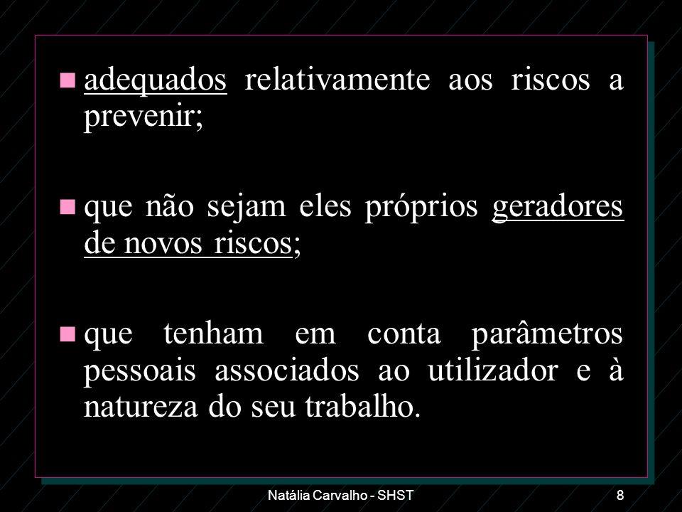 Natália Carvalho - SHST8 n adequados relativamente aos riscos a prevenir; n que não sejam eles próprios geradores de novos riscos; n que tenham em con