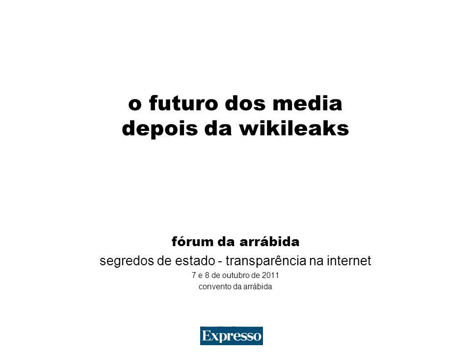 o futuro dos media depois da wikileaks fórum da arrábida segredos de estado - transparência na internet 7 e 8 de outubro de 2011 convento da arrábida