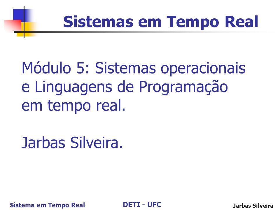 DETI - UFC Sistema em Tempo Real Jarbas Silveira Sistemas em Tempo Real Módulo 5: Sistemas operacionais e Linguagens de Programação em tempo real. Jar