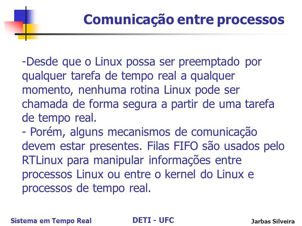 DETI - UFC Sistema em Tempo Real Jarbas Silveira Comunicação entre processos -Desde que o Linux possa ser preemptado por qualquer tarefa de tempo real