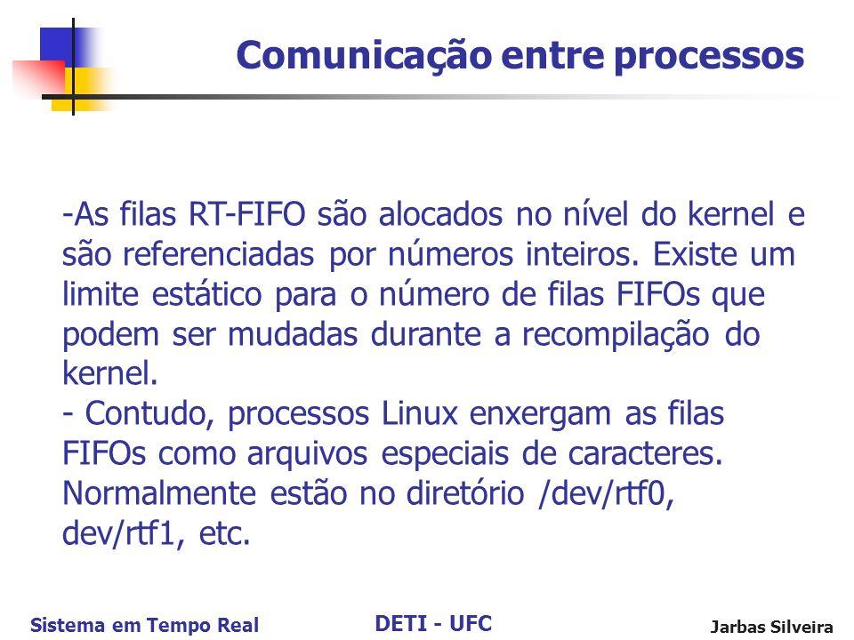 DETI - UFC Sistema em Tempo Real Jarbas Silveira Comunicação entre processos -As filas RT-FIFO são alocados no nível do kernel e são referenciadas por