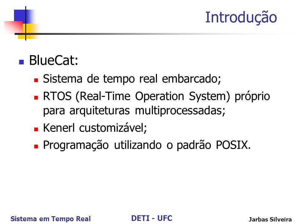 DETI - UFC Sistema em Tempo Real Jarbas Silveira Introdução BlueCat: Sistema de tempo real embarcado; RTOS (Real-Time Operation System) próprio para a