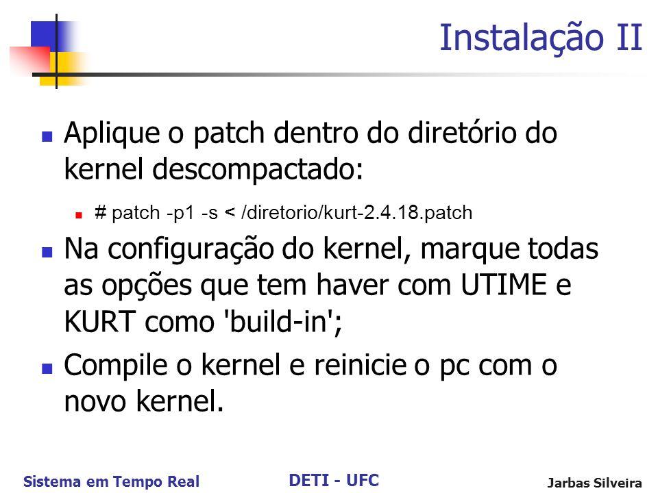 DETI - UFC Sistema em Tempo Real Jarbas Silveira Instalação II Aplique o patch dentro do diretório do kernel descompactado: # patch -p1 -s < /diretori