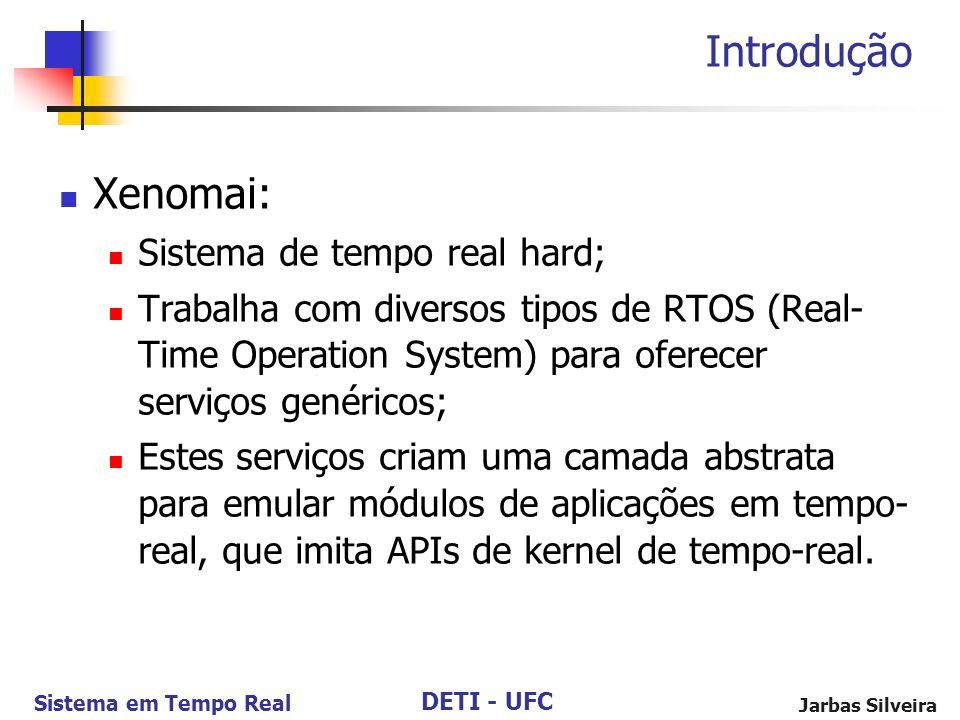 DETI - UFC Sistema em Tempo Real Jarbas Silveira Introdução Xenomai: Sistema de tempo real hard; Trabalha com diversos tipos de RTOS (Real- Time Opera