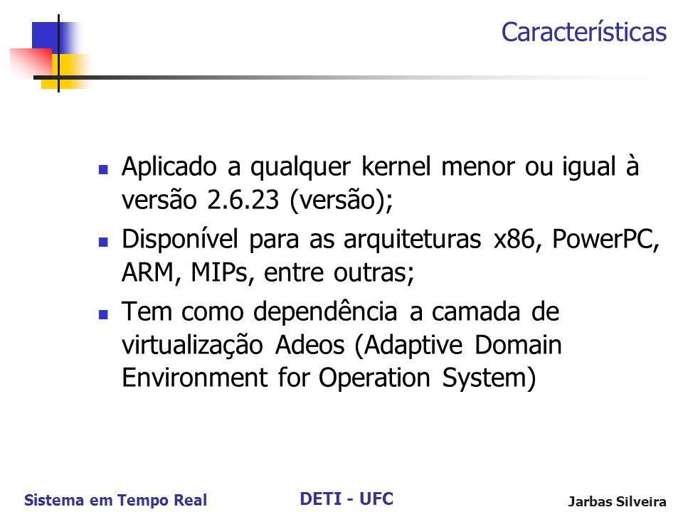 DETI - UFC Sistema em Tempo Real Jarbas Silveira Aplicado a qualquer kernel menor ou igual à versão 2.6.23 (versão); Disponível para as arquiteturas x