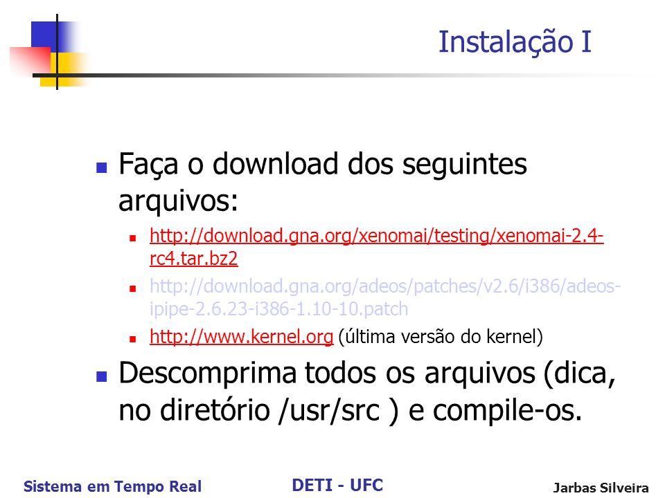 DETI - UFC Sistema em Tempo Real Jarbas Silveira Instalação I Faça o download dos seguintes arquivos: http://download.gna.org/xenomai/testing/xenomai-