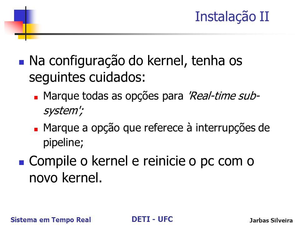 DETI - UFC Sistema em Tempo Real Jarbas Silveira Instalação II Na configuração do kernel, tenha os seguintes cuidados: Marque todas as opções para 'Re
