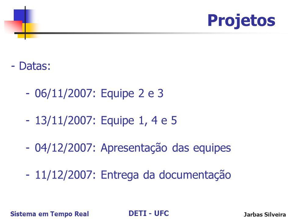 DETI - UFC Sistema em Tempo Real Jarbas Silveira Projetos - Datas: -06/11/2007: Equipe 2 e 3 -13/11/2007: Equipe 1, 4 e 5 -04/12/2007: Apresentação da
