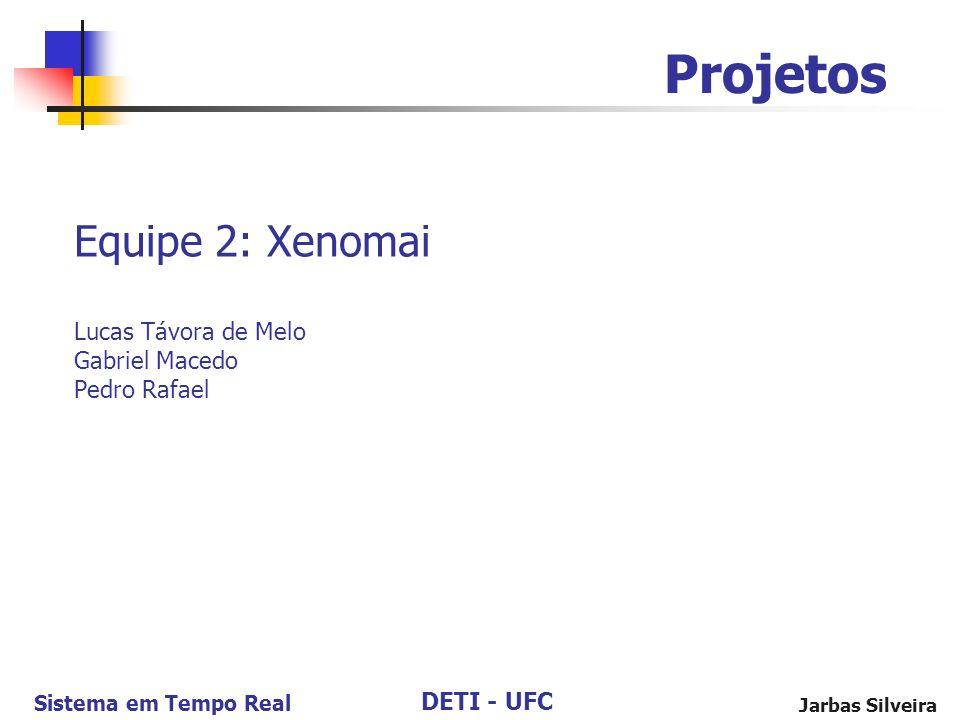 DETI - UFC Sistema em Tempo Real Jarbas Silveira Equipe 2: Xenomai Lucas Távora de Melo Gabriel Macedo Pedro Rafael Projetos