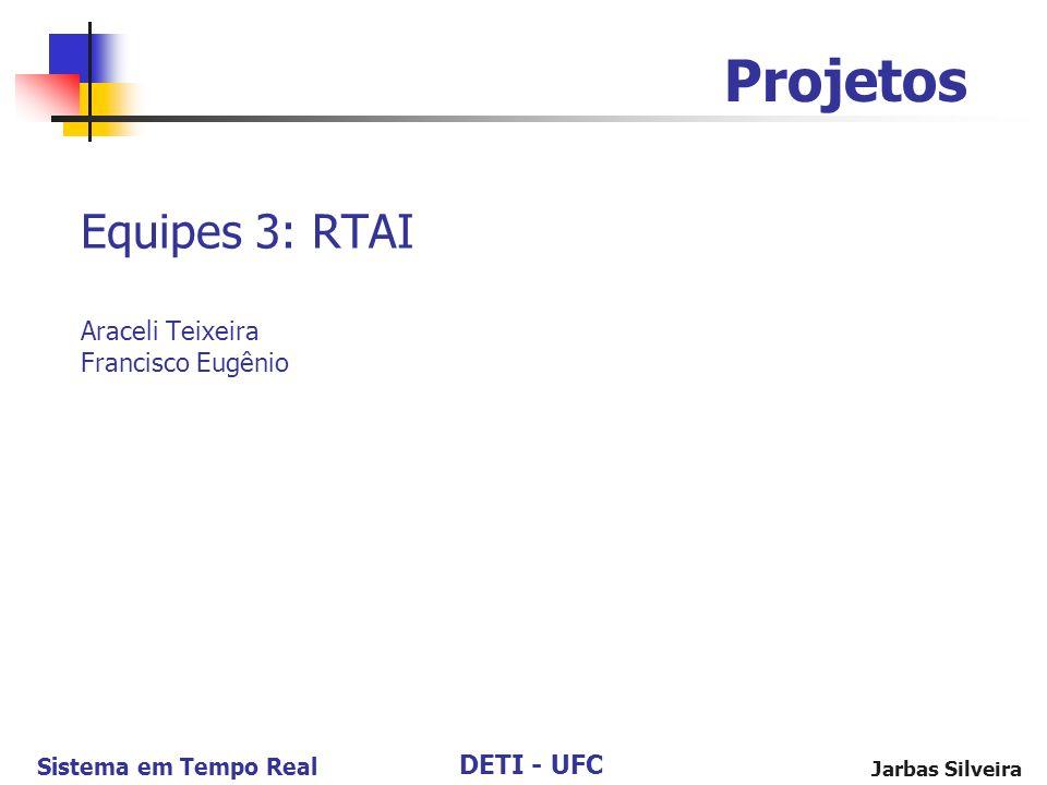 DETI - UFC Sistema em Tempo Real Jarbas Silveira Equipes 3: RTAI Araceli Teixeira Francisco Eugênio Projetos