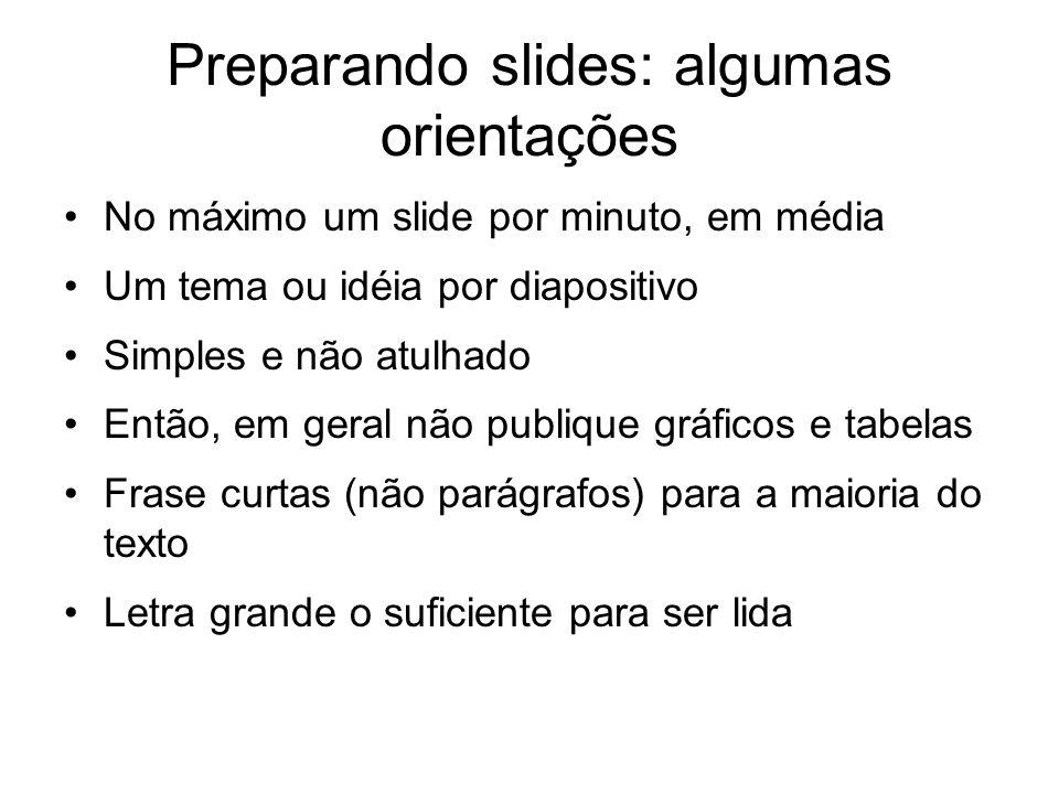 Preparando slides: algumas orientações No máximo um slide por minuto, em média Um tema ou idéia por diapositivo Simples e não atulhado Então, em geral