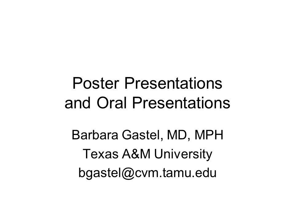 Poster Presentations and Oral Presentations Barbara Gastel, MD, MPH Texas A&M University bgastel@cvm.tamu.edu