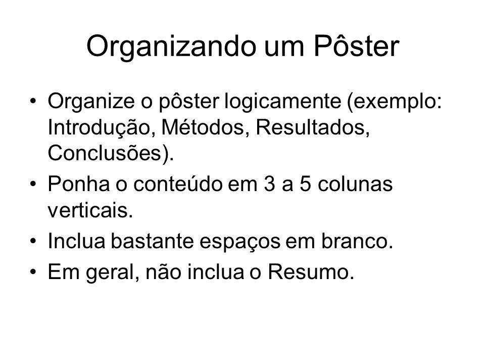 Organizando um Pôster Organize o pôster logicamente (exemplo: Introdução, Métodos, Resultados, Conclusões). Ponha o conteúdo em 3 a 5 colunas verticai