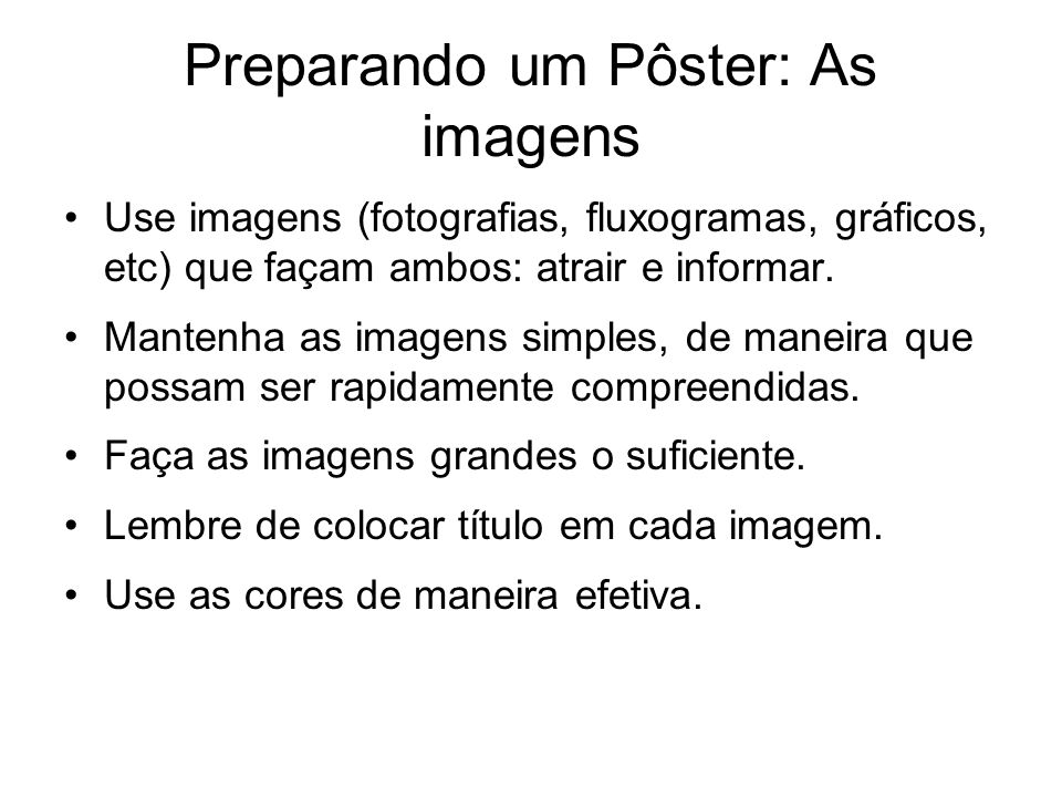 Preparando um Pôster: As imagens Use imagens (fotografias, fluxogramas, gráficos, etc) que façam ambos: atrair e informar. Mantenha as imagens simples