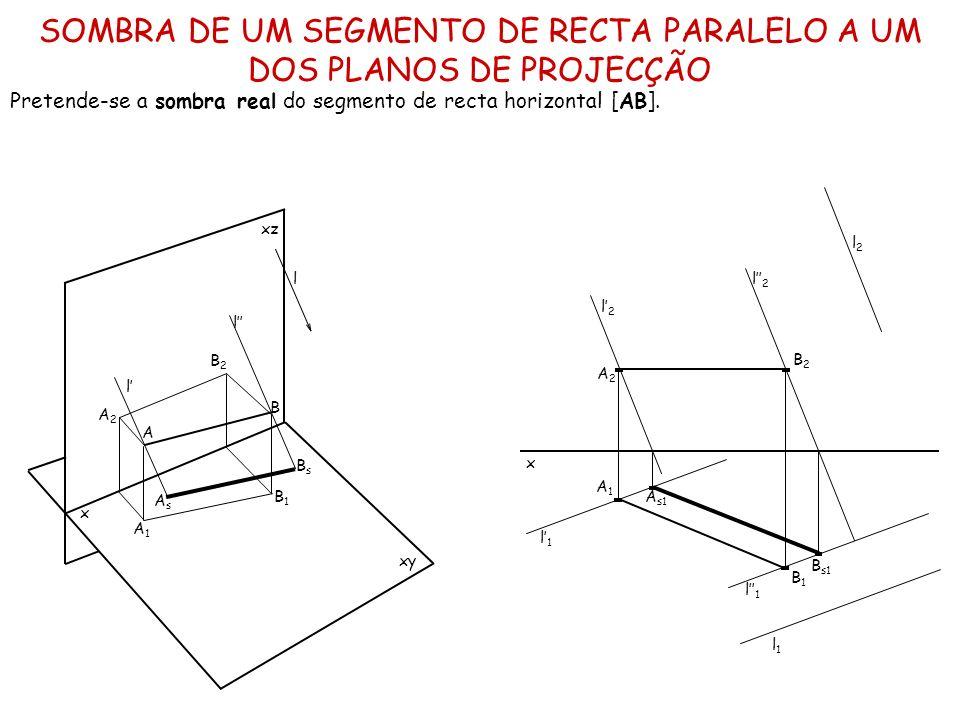 SOMBRA DE UM SEGMENTO DE RECTA PARALELO A UM DOS PLANOS DE PROJECÇÃO Pretende-se a sombra real do segmento de recta horizontal [AB]. x xz xy l l l A B