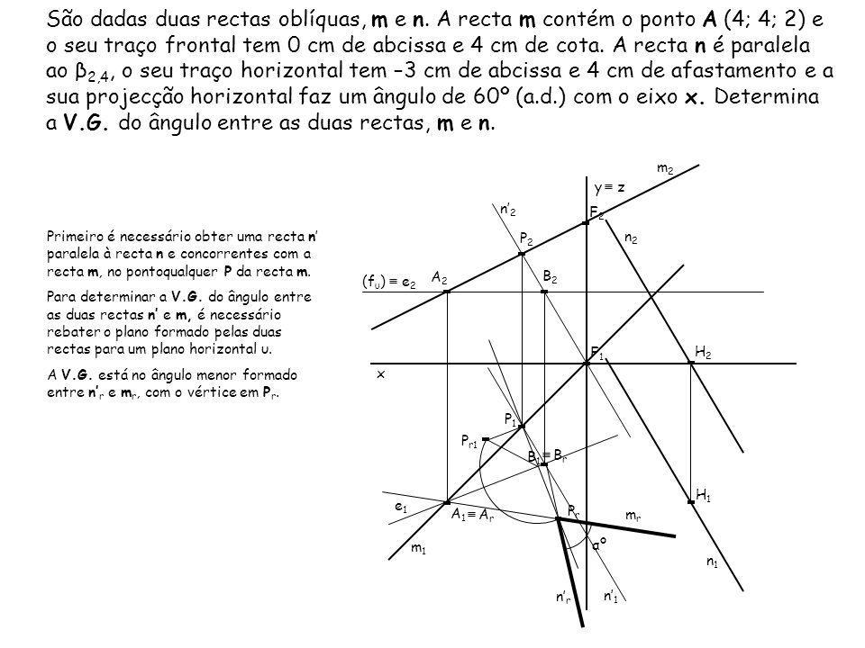 São dadas duas rectas oblíquas, m e n. A recta m contém o ponto A (4; 4; 2) e o seu traço frontal tem 0 cm de abcissa e 4 cm de cota. A recta n é para