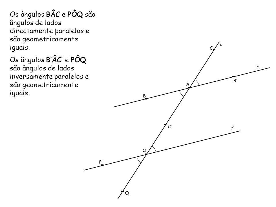 s r A B B C C r O P Q Os ângulos BÂC e PÔQ são ângulos de lados directamente paralelos e são geometricamente iguais. Os ângulos BÂC e PÔQ são ângulos