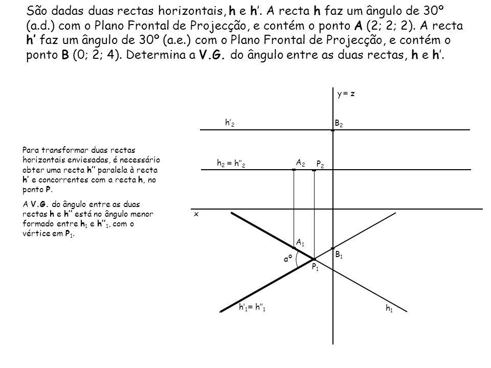 São dadas duas rectas horizontais, h e h. A recta h faz um ângulo de 30º (a.d.) com o Plano Frontal de Projecção, e contém o ponto A (2; 2; 2). A rect