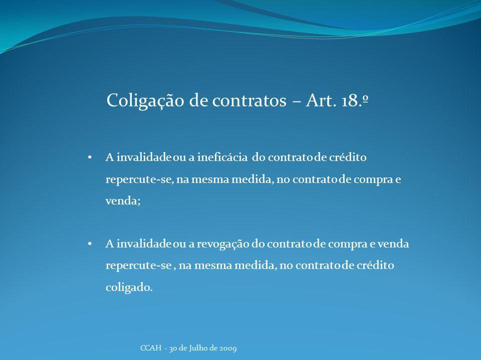 CCAH - 30 de Julho de 2009 Coligação de contratos – Art. 18.º A invalidade ou a ineficácia do contrato de crédito repercute-se, na mesma medida, no co