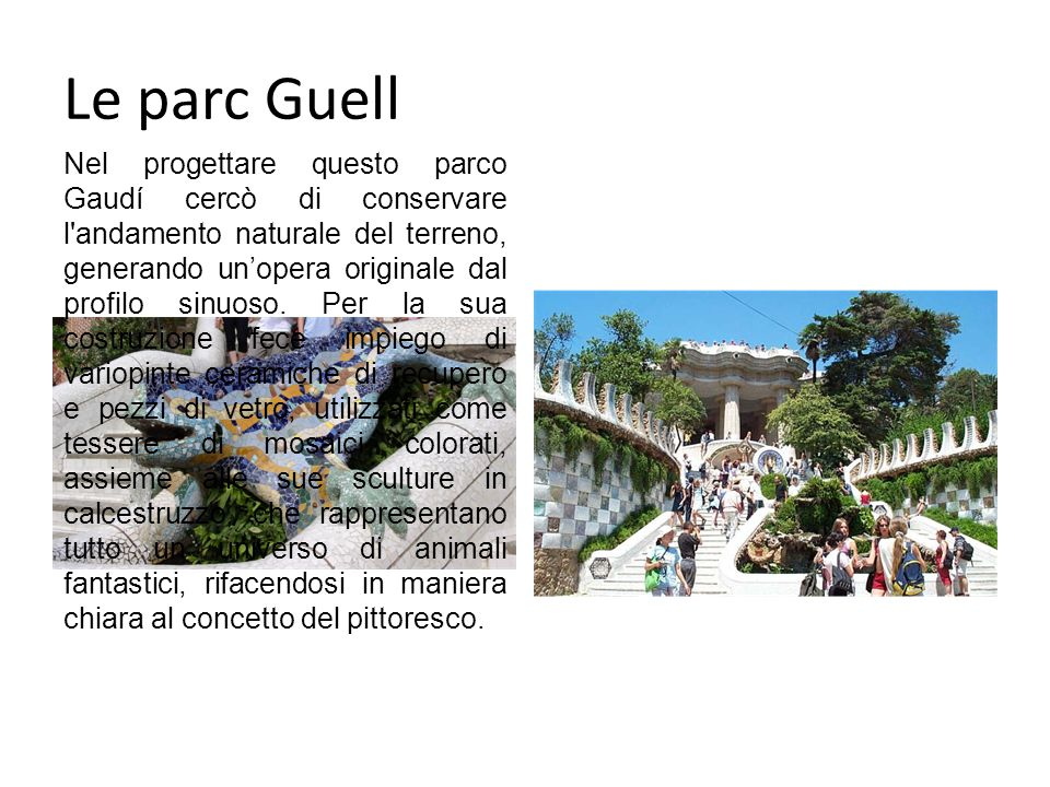 Le parc Guell Nel progettare questo parco Gaudí cercò di conservare l andamento naturale del terreno, generando unopera originale dal profilo sinuoso.