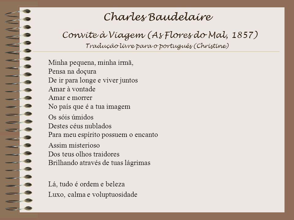 Charles Baudelaire Convite à Viagem (As Flores do Mal, 1857) Tradução livre para o português (Christine) Minha pequena, minha irmã, Pensa na doçura De