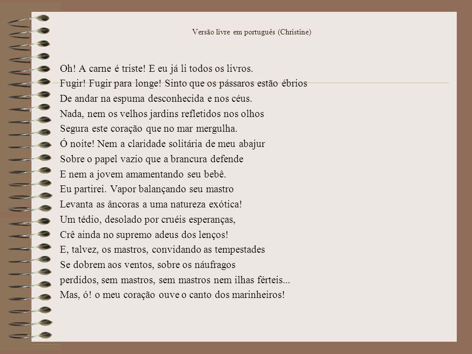 Versão livre em português (Christine) Oh! A carne é triste! E eu já li todos os livros. Fugir! Fugir para longe! Sinto que os pássaros estão ébrios De
