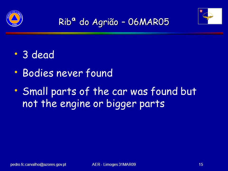 pedro.fc.carvalho@azores.gov.ptAER - Limoges 31MAR0915 Ribª do Agrião – 06MAR05 3 dead Bodies never found Small parts of the car was found but not the engine or bigger parts